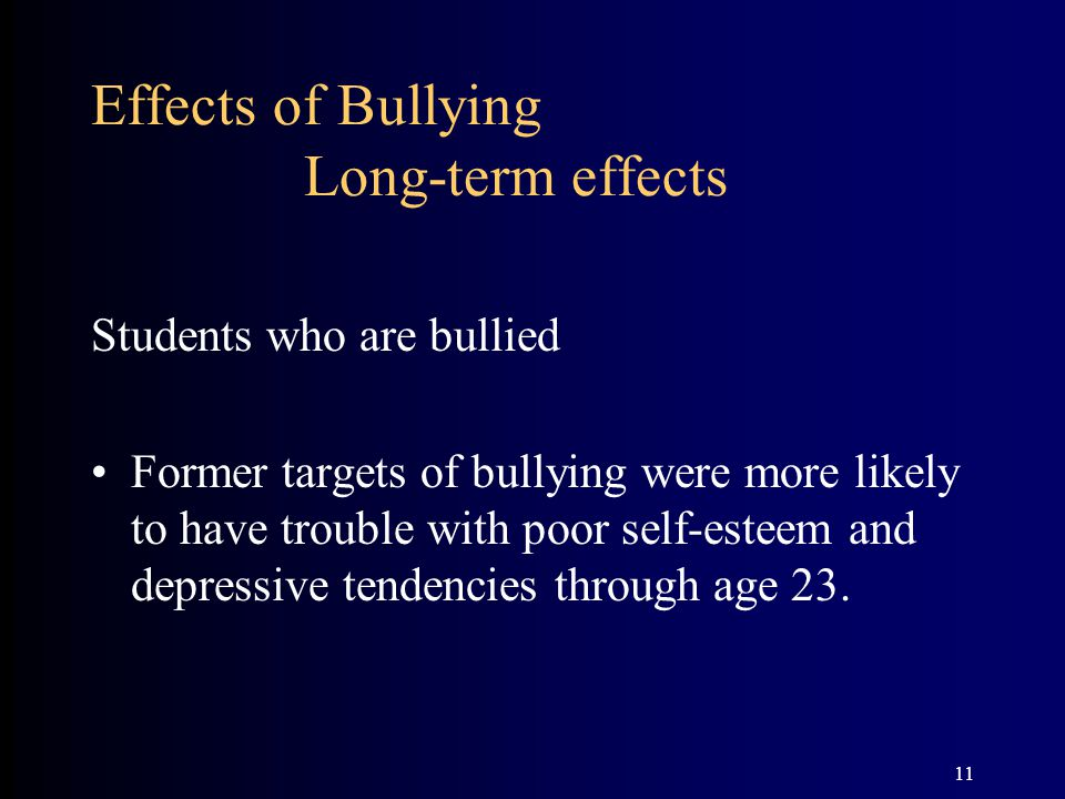 11 Effects of Bullying Long-term effects Students who are bullied Former targets of bullying were more likely to have trouble with poor self-esteem an