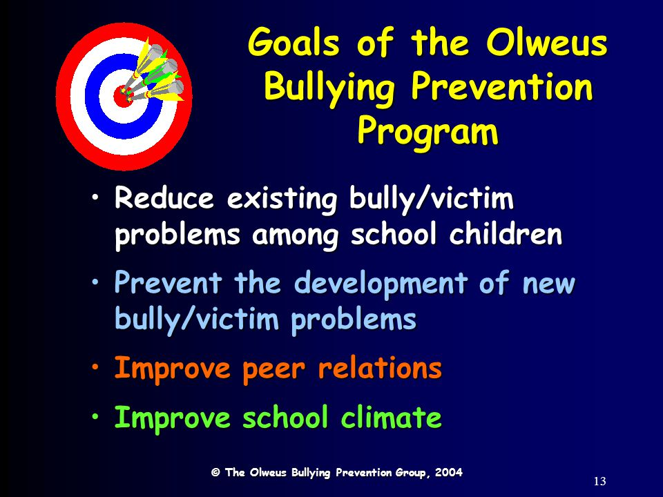 13 Goals of the Olweus Bullying Prevention Program Reduce existing bully/victim problems among school childrenReduce existing bully/victim problems am