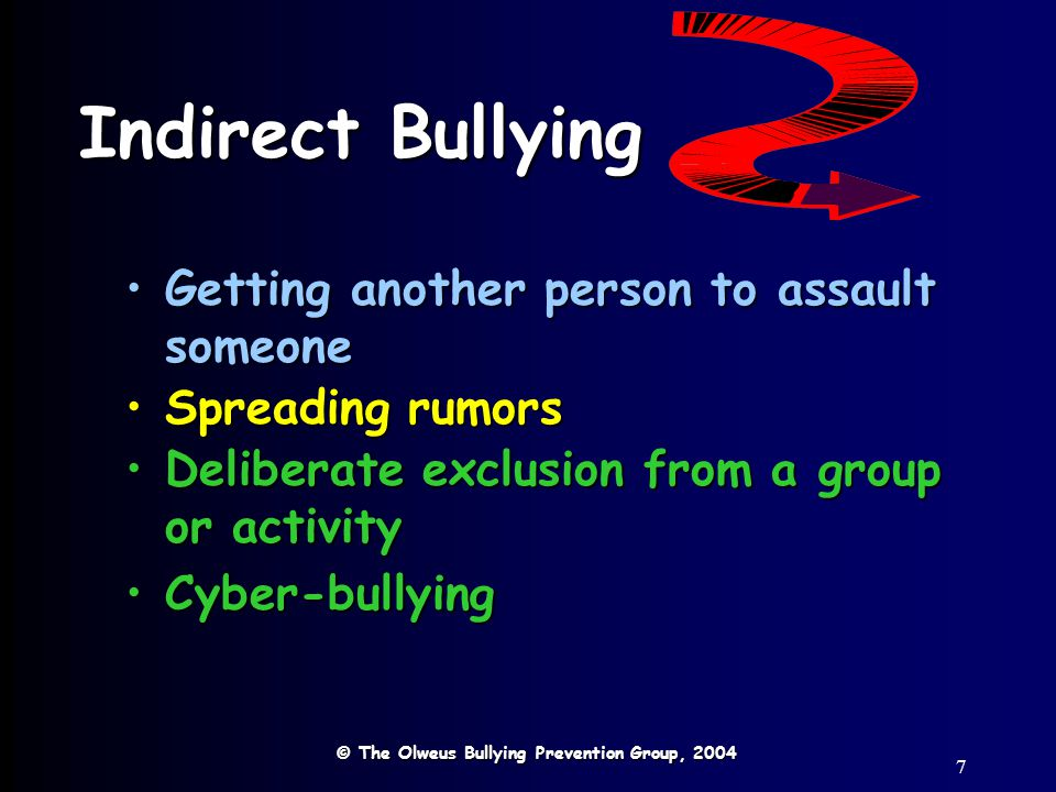7 Indirect Bullying © The Olweus Bullying Prevention Group, 2004 Getting another person to assault someoneGetting another person to assault someone Spreading rumorsSpreading rumors Deliberate exclusion from a group or activityDeliberate exclusion from a group or activity Cyber-bullyingCyber-bullying