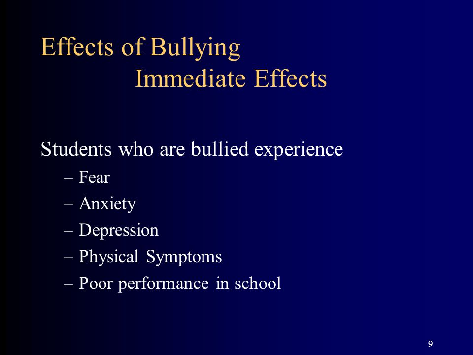 10 Effects of Bullying Immediate Effects Students who bully others Have little empathy toward targets and their situations Gradually become more scornful of targets If no adult intervenes or rarely does so, it is perceived as a signal of silent approval of the activities leading to a negative class/school climate