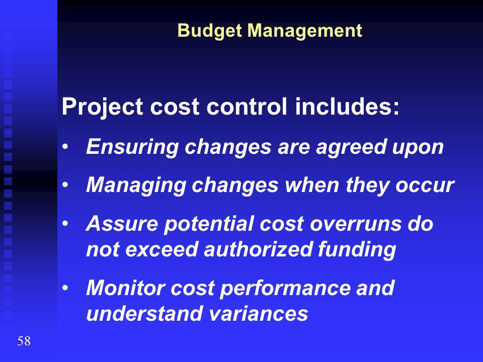 Project cost control includes: Ensuring changes are agreed upon Managing changes when they occur Assure potential cost overruns do not exceed authorized funding Monitor cost performance and understand variances Budget Management 58