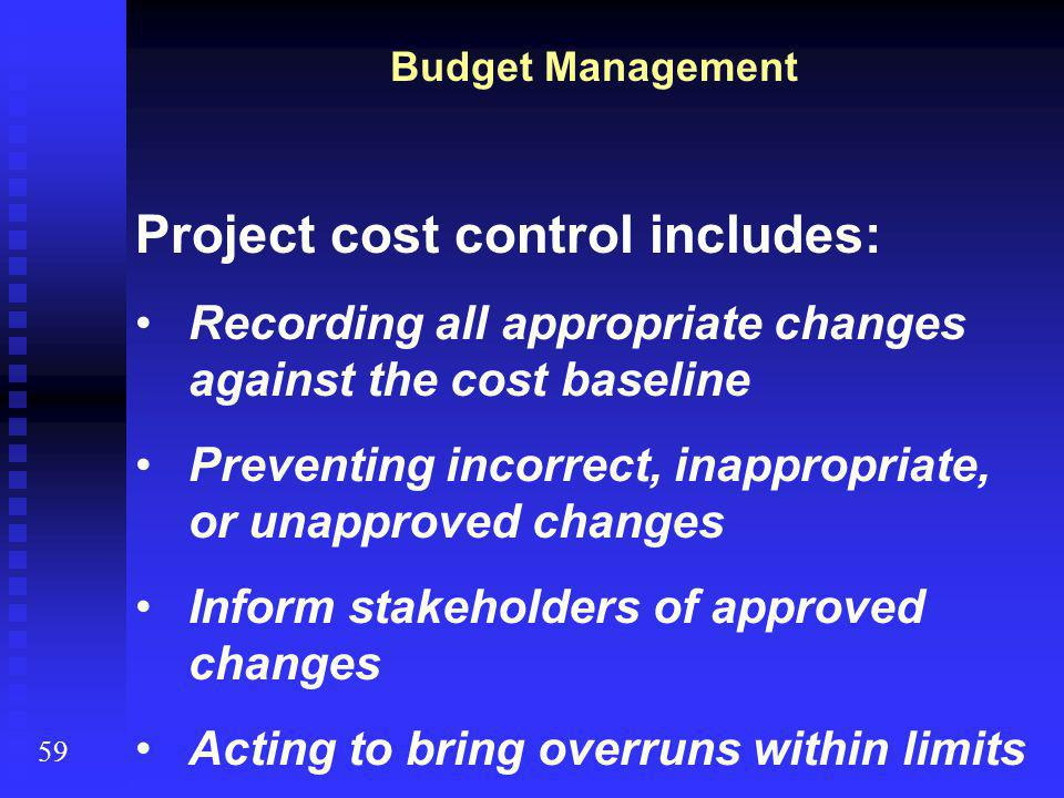 Project cost control includes: Recording all appropriate changes against the cost baseline Preventing incorrect, inappropriate, or unapproved changes