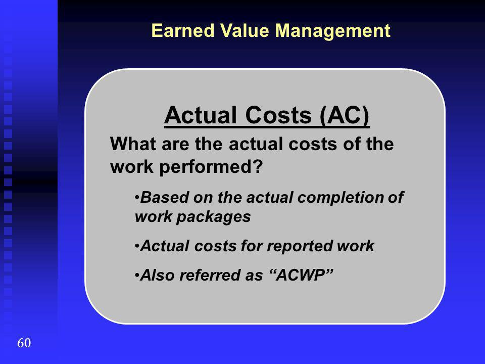 Earned Value Management 60 Actual Costs (AC) What are the actual costs of the work performed.