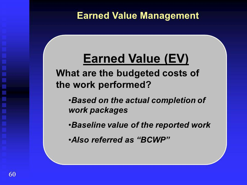Earned Value Management 60 Earned Value (EV) What are the budgeted costs of the work performed? Based on the actual completion of work packages Baseli