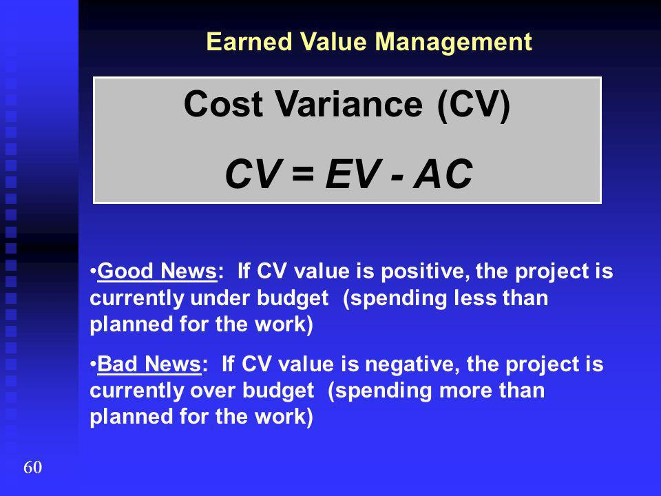 Cost Variance (CV) CV = EV - AC Good News: If CV value is positive, the project is currently under budget (spending less than planned for the work) Ba