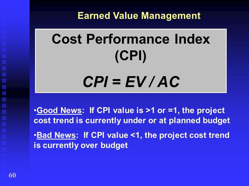 Earned Value Management 60 Cost Performance Index (CPI) CPI = EV / AC Good News: If CPI value is >1 or =1, the project cost trend is currently under or at planned budget Bad News: If CPI value <1, the project cost trend is currently over budget