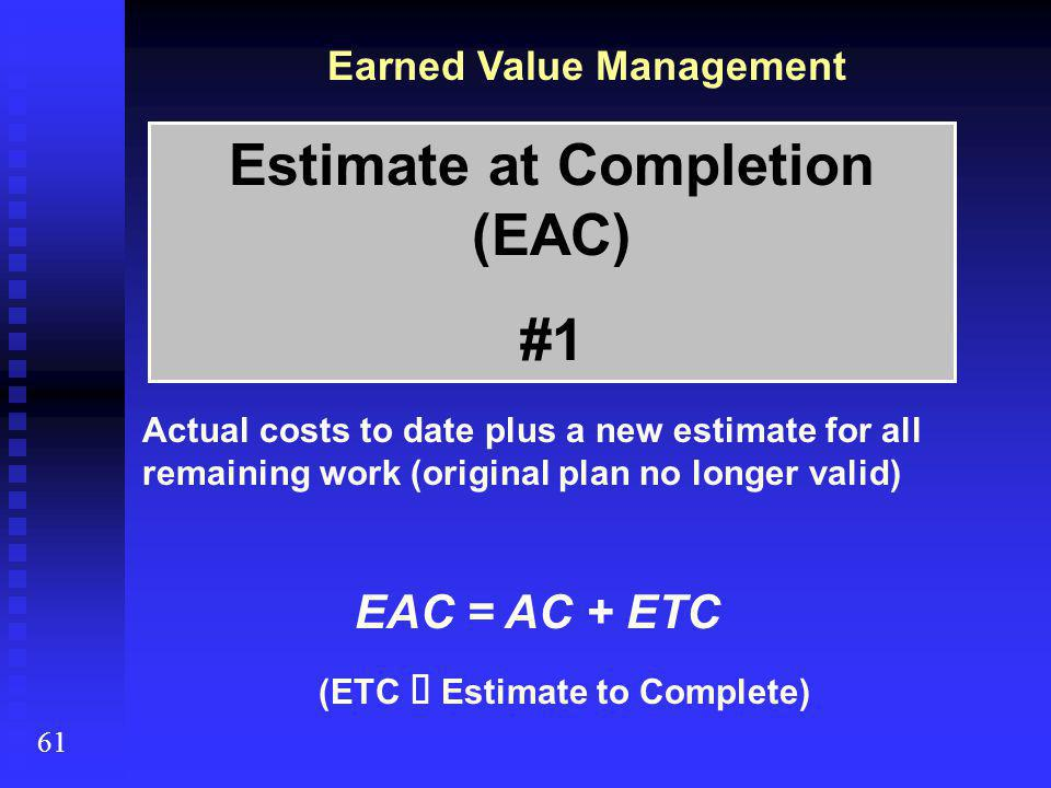 Earned Value Management 61 Estimate at Completion (EAC) #1 Actual costs to date plus a new estimate for all remaining work (original plan no longer valid) EAC = AC + ETC (ETC  Estimate to Complete)