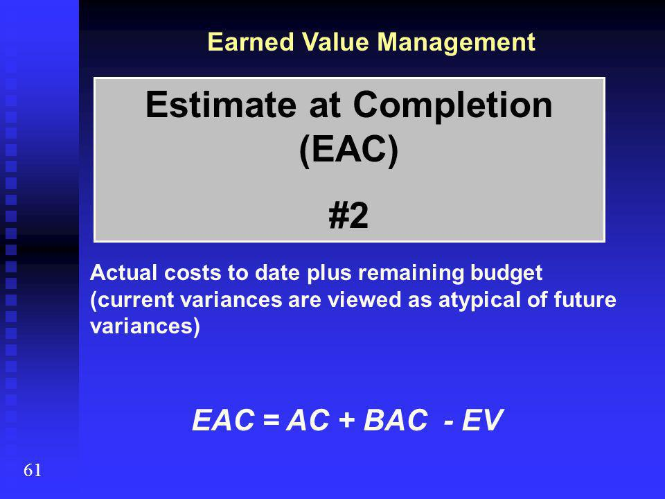Earned Value Management 61 Actual costs to date plus remaining budget (current variances are viewed as atypical of future variances) EAC = AC + BAC - EV Estimate at Completion (EAC) #2