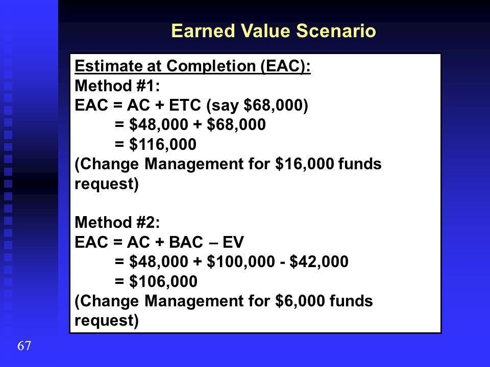 Earned Value Scenario 67 Estimate at Completion (EAC): Method #1: EAC = AC + ETC (say $68,000) = $48,000 + $68,000 = $116,000 (Change Management for $16,000 funds request) Method #2: EAC = AC + BAC – EV = $48,000 + $100,000 - $42,000 = $106,000 (Change Management for $6,000 funds request)