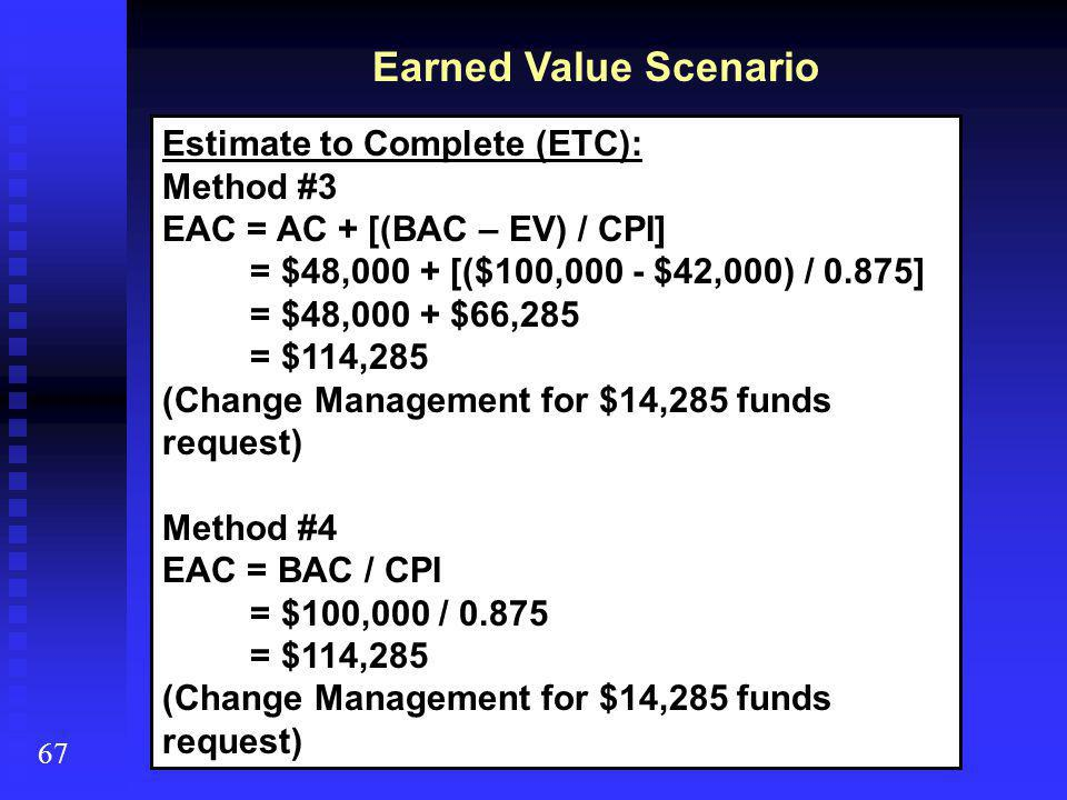 Earned Value Scenario 67 Estimate to Complete (ETC): Method #3 EAC = AC + [(BAC – EV) / CPI] = $48,000 + [($100,000 - $42,000) / 0.875] = $48,000 + $66,285 = $114,285 (Change Management for $14,285 funds request) Method #4 EAC = BAC / CPI = $100,000 / 0.875 = $114,285 (Change Management for $14,285 funds request)