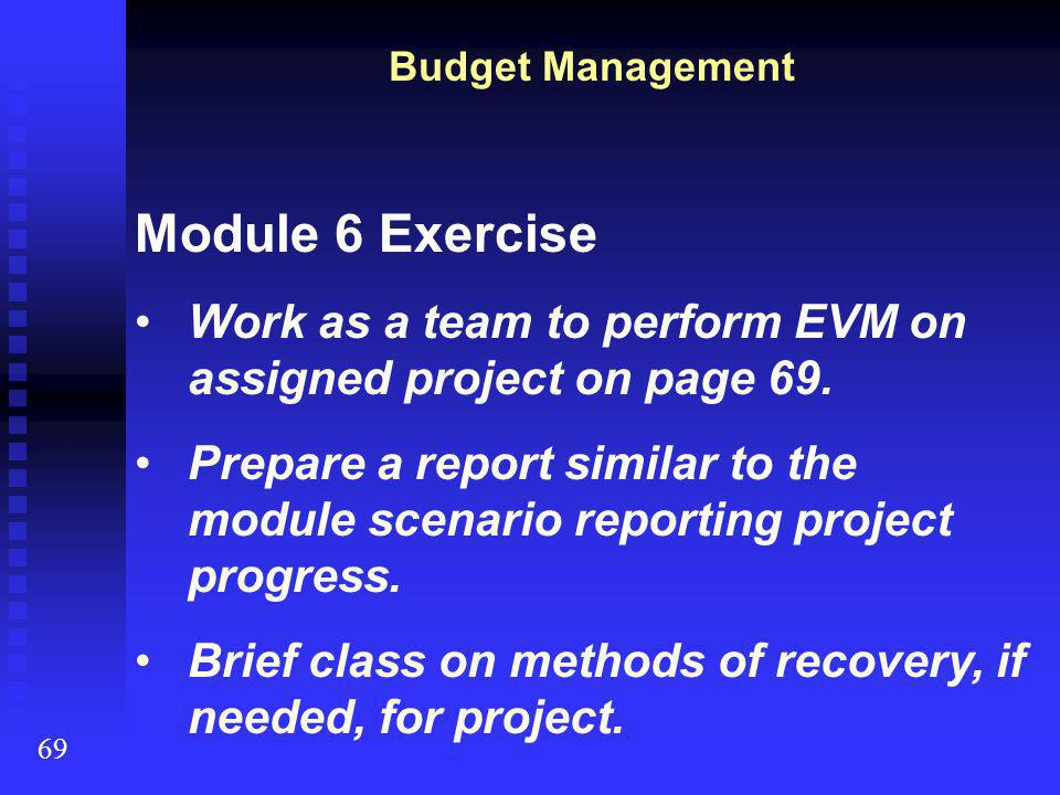 Budget Management 69 Module 6 Exercise Work as a team to perform EVM on assigned project on page 69. Prepare a report similar to the module scenario r