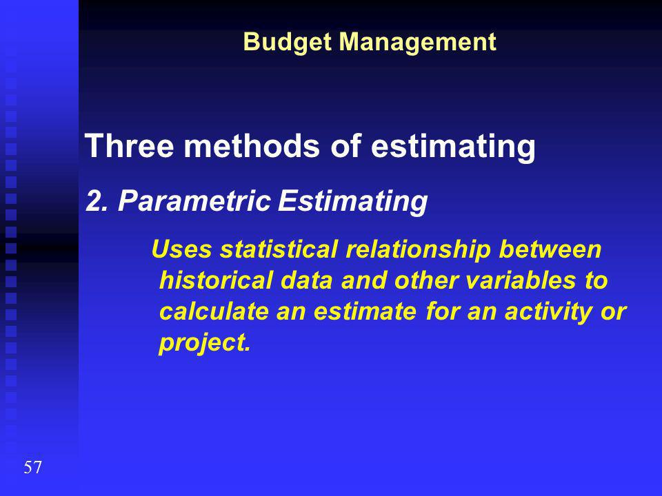 57 Budget Management Three methods of estimating 2.Parametric Estimating Uses statistical relationship between historical data and other variables to