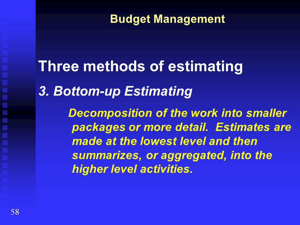 58 Budget Management Three methods of estimating 3.Bottom-up Estimating Decomposition of the work into smaller packages or more detail. Estimates are