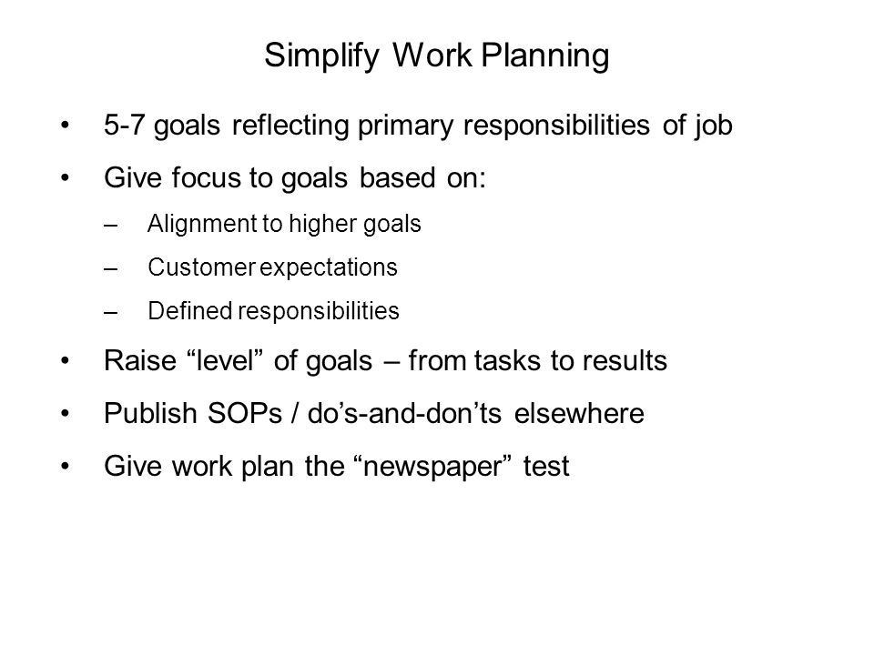 Simplify Work Planning 5-7 goals reflecting primary responsibilities of job Give focus to goals based on: –Alignment to higher goals –Customer expectations –Defined responsibilities Raise level of goals – from tasks to results Publish SOPs / do's-and-don'ts elsewhere Give work plan the newspaper test