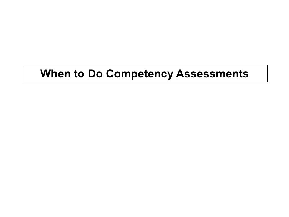 When to Do Competency Assessments
