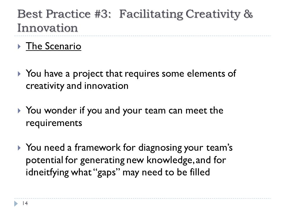 Best Practice #3: Facilitating Creativity & Innovation 14  The Scenario  You have a project that requires some elements of creativity and innovation  You wonder if you and your team can meet the requirements  You need a framework for diagnosing your team's potential for generating new knowledge, and for idneitfying what gaps may need to be filled