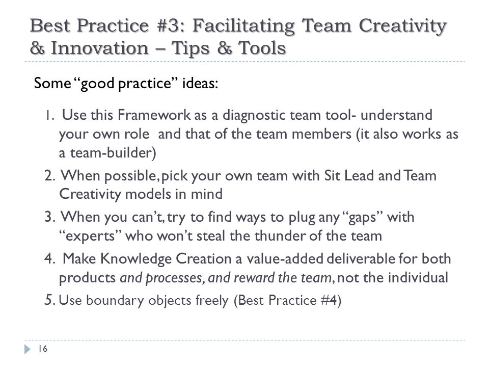 Best Practice #3: Facilitating Team Creativity & Innovation – Tips & Tools 16 Some good practice ideas: 1.