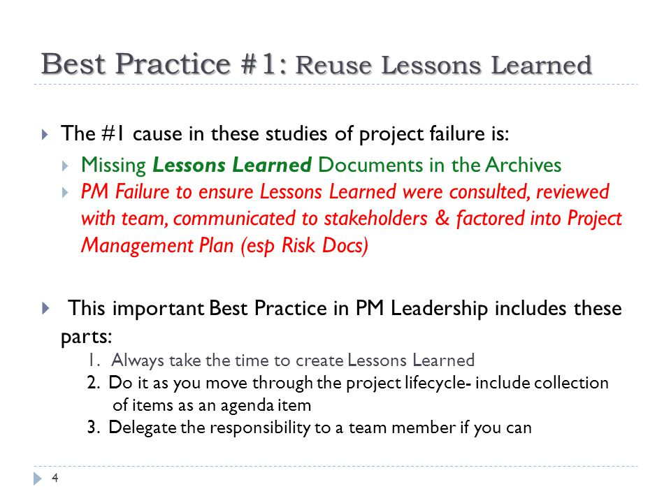 Best Practice #1: Reuse Lessons Learned 4  The #1 cause in these studies of project failure is:  Missing Lessons Learned Documents in the Archives  PM Failure to ensure Lessons Learned were consulted, reviewed with team, communicated to stakeholders & factored into Project Management Plan (esp Risk Docs)  This important Best Practice in PM Leadership includes these parts: 1.