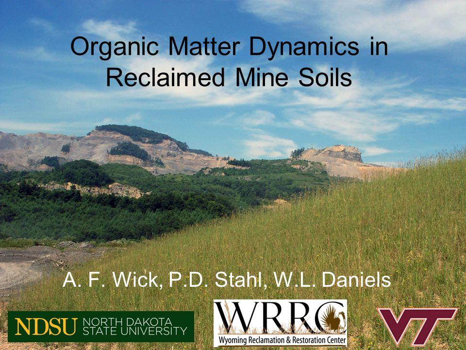 Organic Matter Dynamics in Reclaimed Mine Soils A. F. Wick, P.D. Stahl, W.L. Daniels