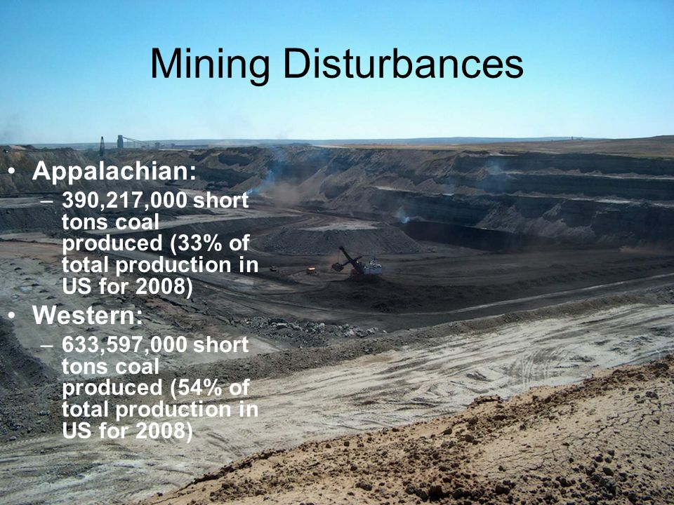Mining Disturbances Appalachian: –390,217,000 short tons coal produced (33% of total production in US for 2008) Western: –633,597,000 short tons coal produced (54% of total production in US for 2008)