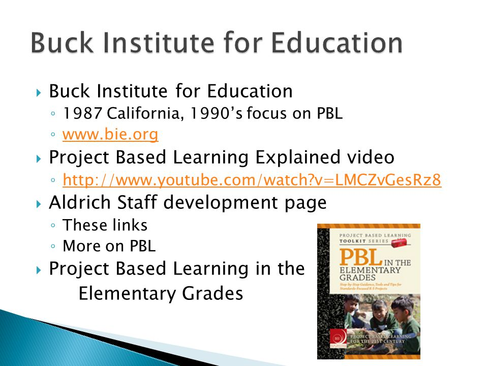  Buck Institute for Education ◦ 1987 California, 1990's focus on PBL ◦ www.bie.org www.bie.org  Project Based Learning Explained video ◦ http://www.youtube.com/watch?v=LMCZvGesRz8 http://www.youtube.com/watch?v=LMCZvGesRz8  Aldrich Staff development page ◦ These links ◦ More on PBL  Project Based Learning in the Elementary Grades