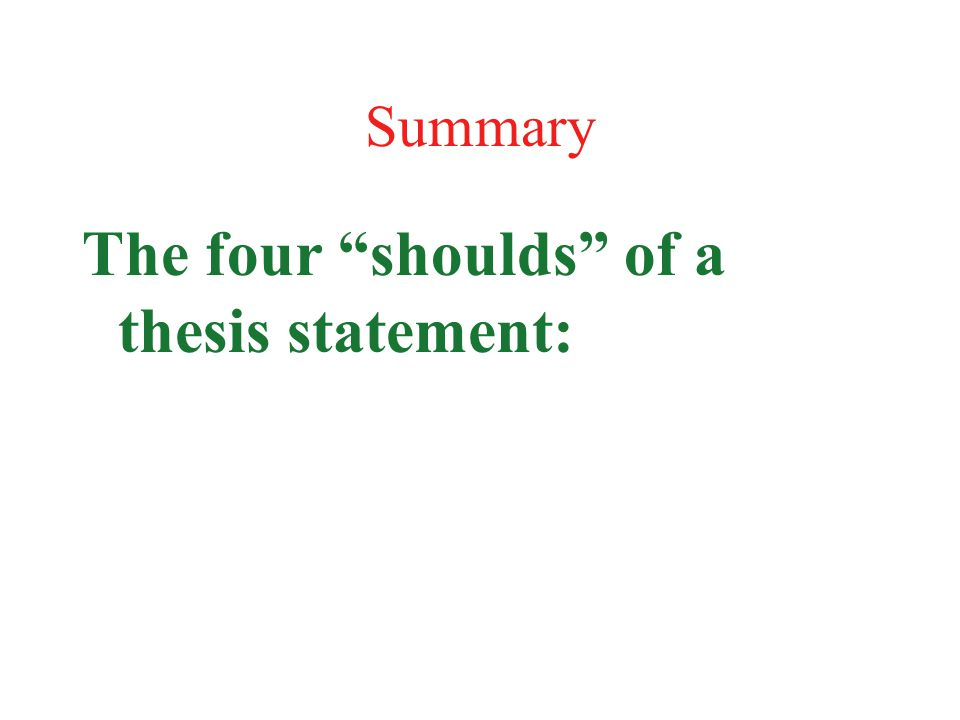 """Summary The four """"shoulds"""" of a thesis statement:"""