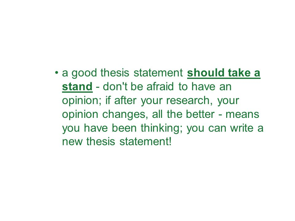 a good thesis statement should take a stand - don't be afraid to have an opinion; if after your research, your opinion changes, all the better - means