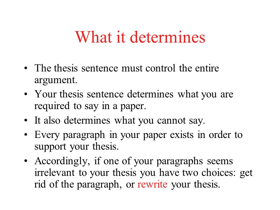 What it determines The thesis sentence must control the entire argument. Your thesis sentence determines what you are required to say in a paper. It a