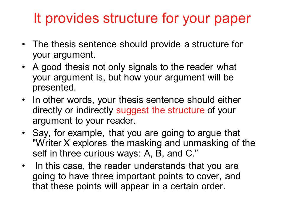It provides structure for your paper The thesis sentence should provide a structure for your argument. A good thesis not only signals to the reader wh