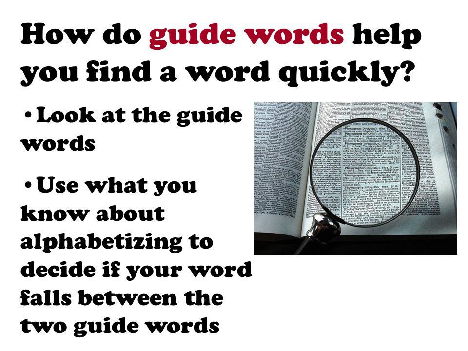 How do guide words help you find a word quickly? Look at the guide words Use what you know about alphabetizing to decide if your word falls between th