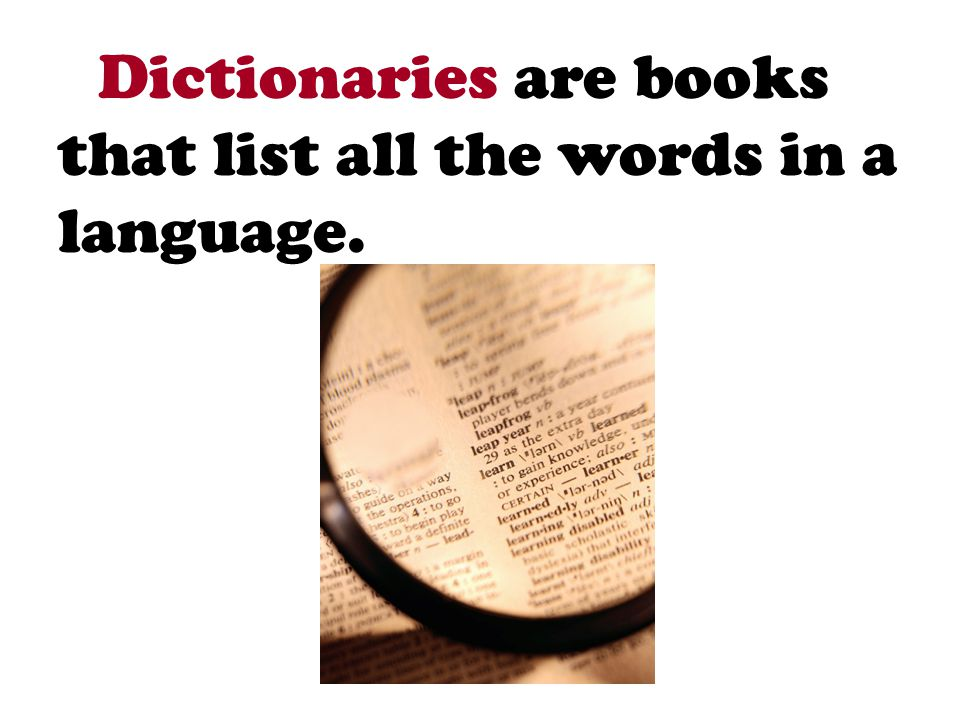 Dictionaries are books that list all the words in a language.