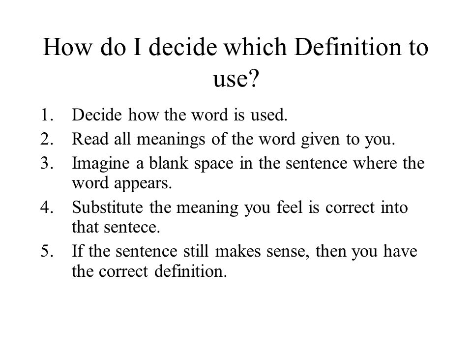 How do I decide which Definition to use? 1.Decide how the word is used. 2.Read all meanings of the word given to you. 3.Imagine a blank space in the s