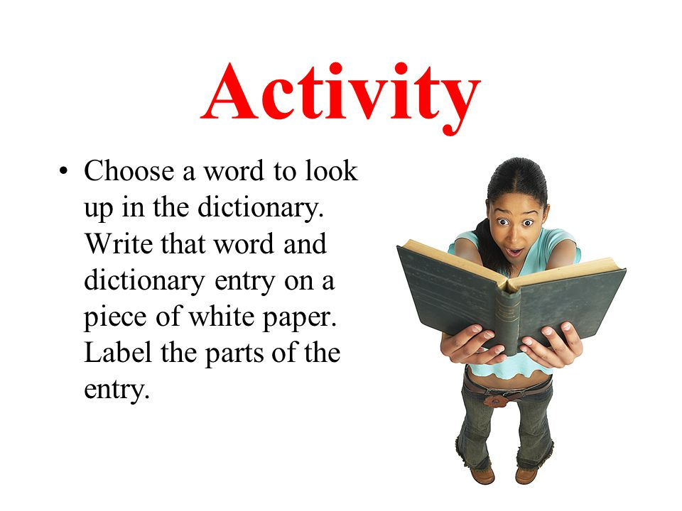 Activity Choose a word to look up in the dictionary. Write that word and dictionary entry on a piece of white paper. Label the parts of the entry.