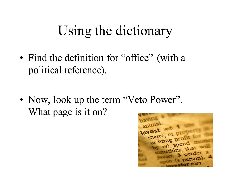 """Using the dictionary Find the definition for """"office"""" (with a political reference). Now, look up the term """"Veto Power"""". What page is it on? 7"""