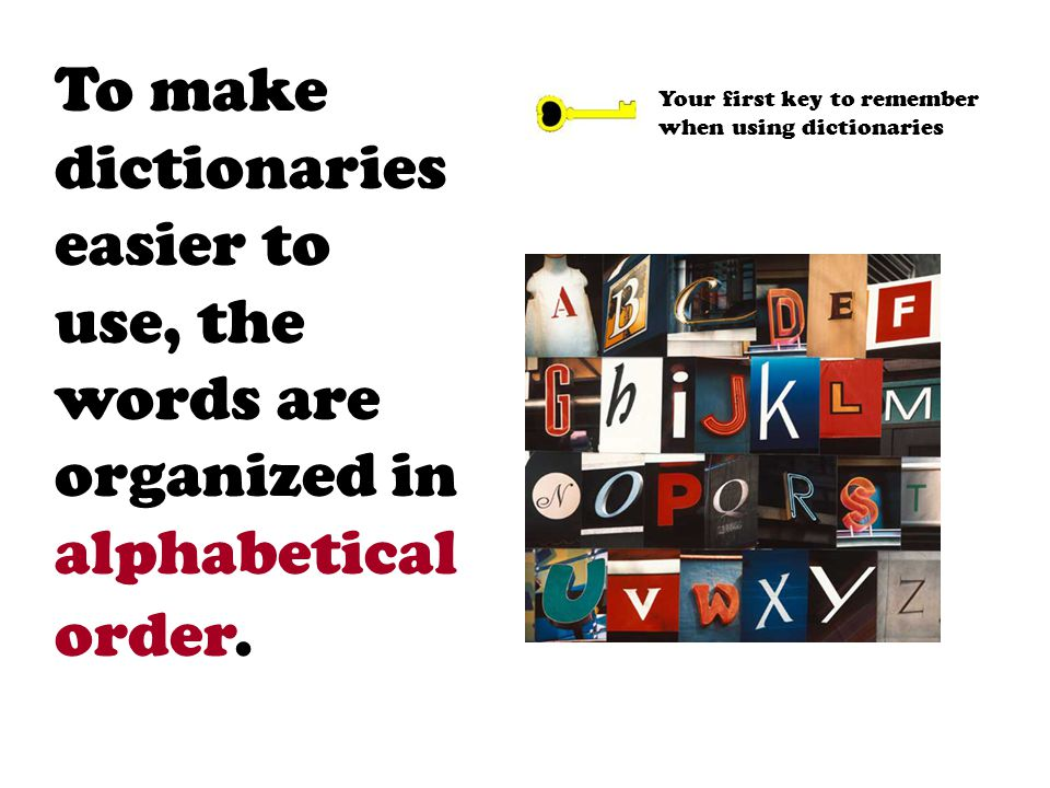 To make dictionaries easier to use, the words are organized in alphabetical order. Your first key to remember when using dictionaries