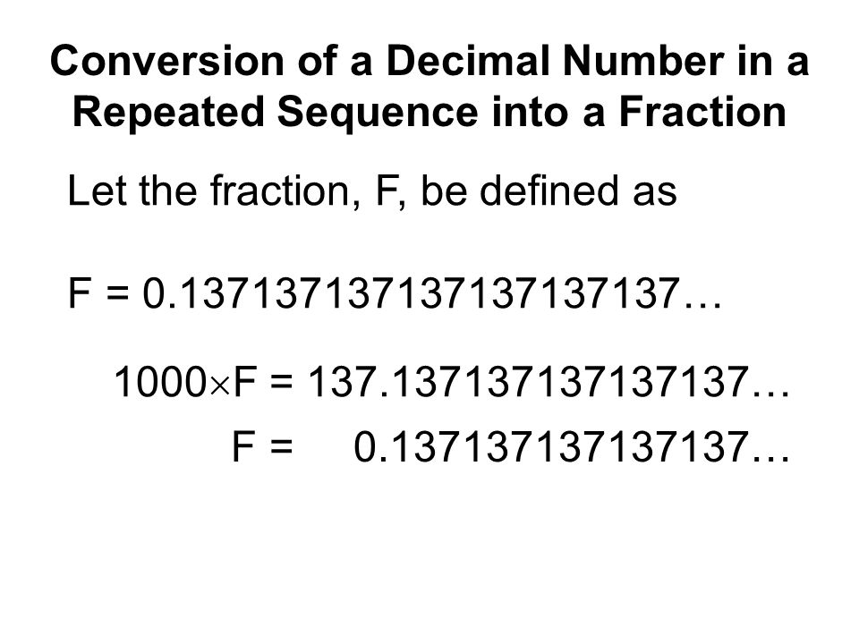 Conversion of a Decimal Number in a Repeated Sequence into a Fraction Let the fraction, F, be defined as F = 0.137137137137137137137… 1000  F = 137.137137137137137… – F = 0.137137137137137… 999  F = 137.000000000000000…