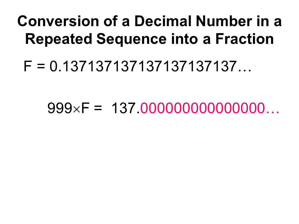 Conversion of a Decimal Number in a Repeated Sequence into a Fraction F = 0.137137137137137137137… 999  F = 137.000000000000000…