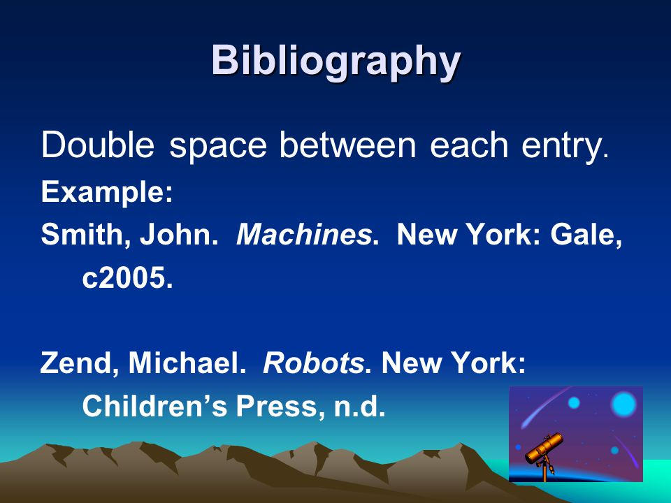 Bibliography Double space between each entry. Example: Smith, John.
