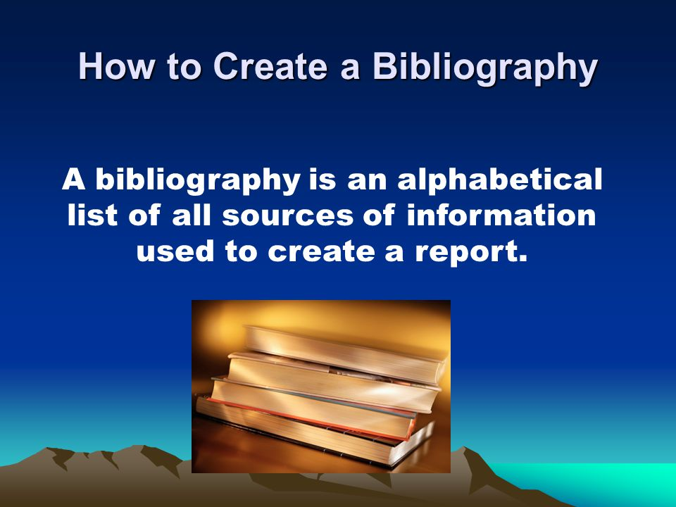 How to Create a Bibliography A bibliography is an alphabetical list of all sources of information used to create a report.