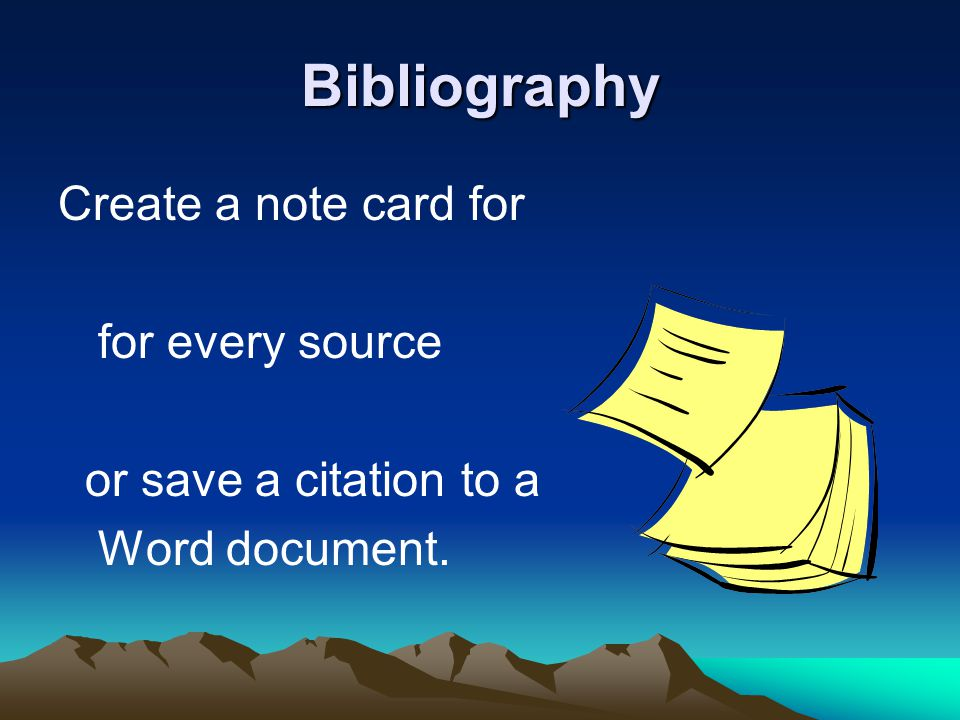 Bibliography Create a note card for for every source or save a citation to a Word document.