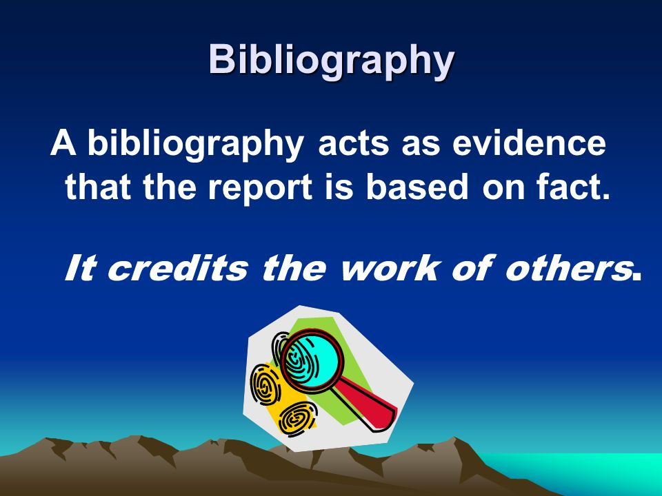 Bibliography A bibliography acts as evidence that the report is based on fact.