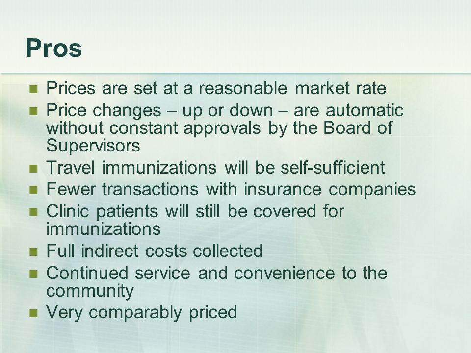 Pros Prices are set at a reasonable market rate Price changes – up or down – are automatic without constant approvals by the Board of Supervisors Travel immunizations will be self-sufficient Fewer transactions with insurance companies Clinic patients will still be covered for immunizations Full indirect costs collected Continued service and convenience to the community Very comparably priced