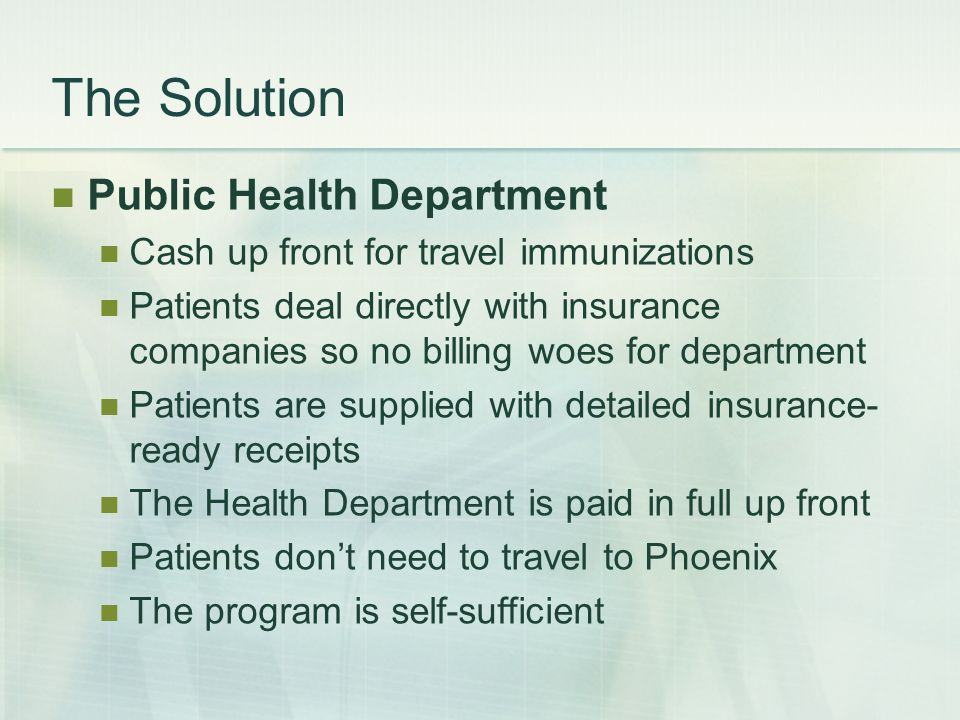 The Solution Public Health Department Cash up front for travel immunizations Patients deal directly with insurance companies so no billing woes for department Patients are supplied with detailed insurance- ready receipts The Health Department is paid in full up front Patients don't need to travel to Phoenix The program is self-sufficient