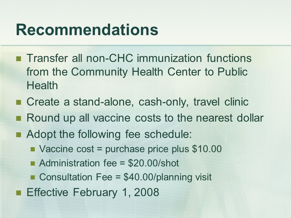 Recommendations Transfer all non-CHC immunization functions from the Community Health Center to Public Health Create a stand-alone, cash-only, travel clinic Round up all vaccine costs to the nearest dollar Adopt the following fee schedule: Vaccine cost = purchase price plus $10.00 Administration fee = $20.00/shot Consultation Fee = $40.00/planning visit Effective February 1, 2008