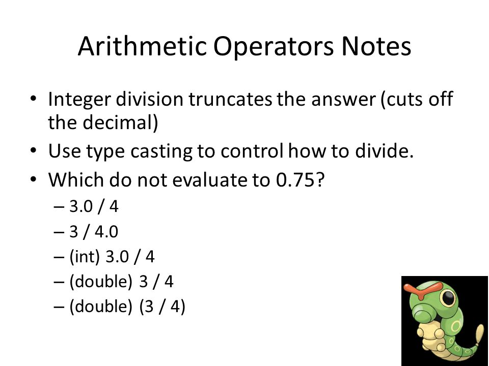 Arithmetic Operators Notes Integer division truncates the answer (cuts off the decimal) Use type casting to control how to divide.