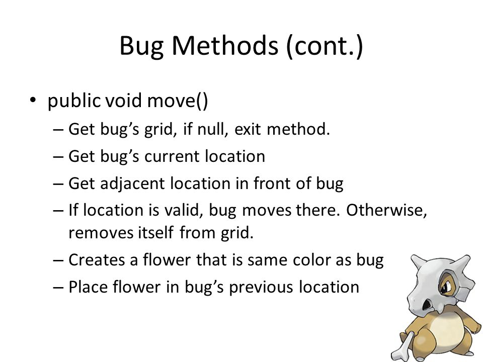 Bug Methods (cont.) public void move() – Get bug's grid, if null, exit method.