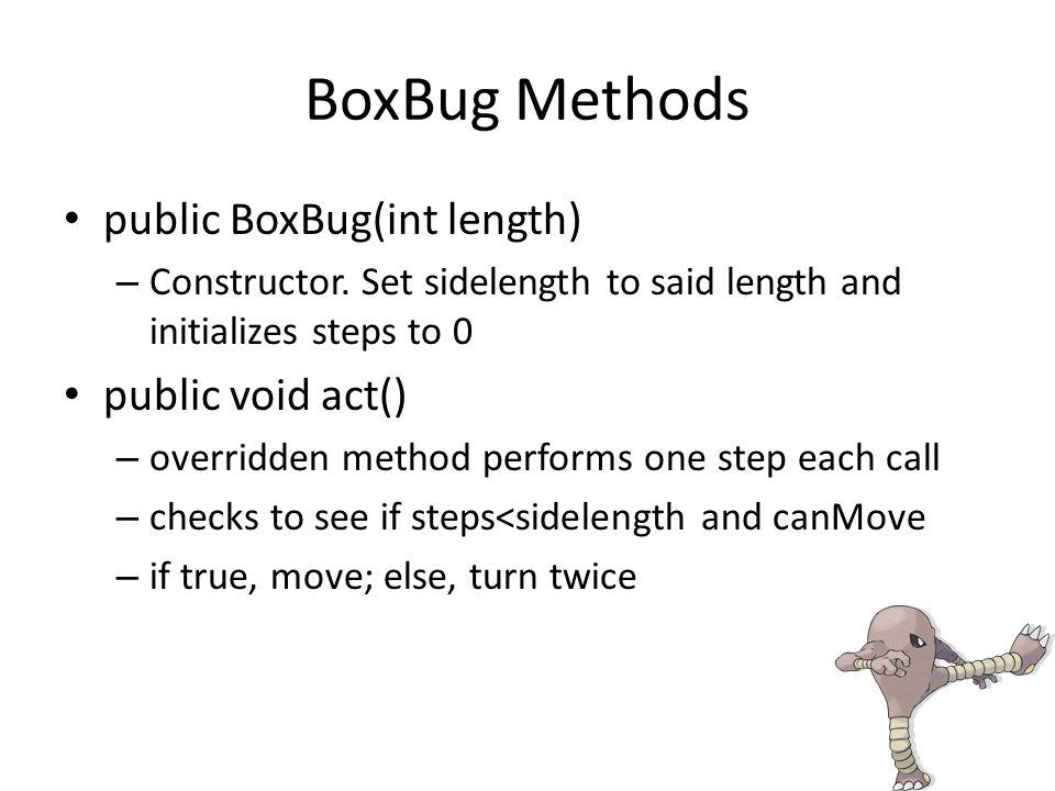 BoxBug Methods public BoxBug(int length) – Constructor.