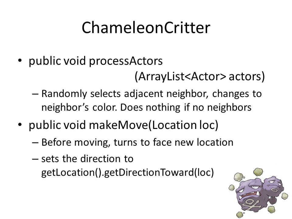 ChameleonCritter public void processActors (ArrayList actors) – Randomly selects adjacent neighbor, changes to neighbor's color.