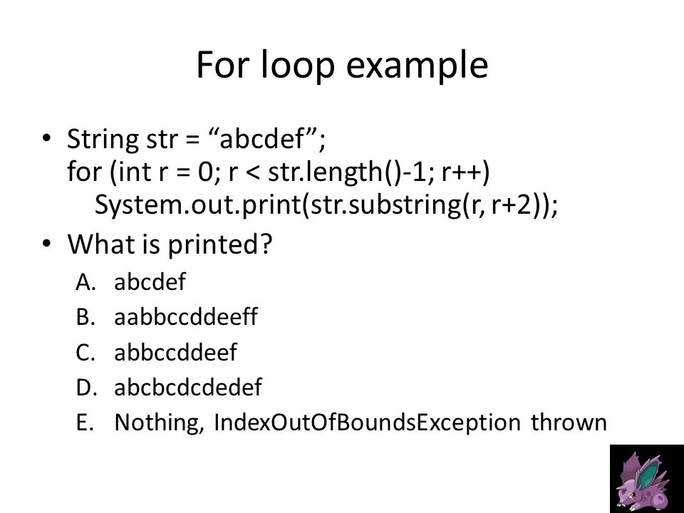 For loop example String str = abcdef ; for (int r = 0; r < str.length()-1; r++) System.out.print(str.substring(r, r+2)); What is printed.