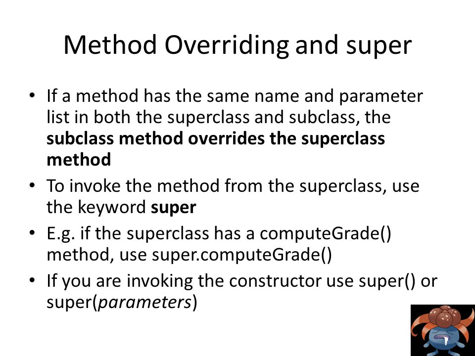 Method Overriding and super If a method has the same name and parameter list in both the superclass and subclass, the subclass method overrides the superclass method To invoke the method from the superclass, use the keyword super E.g.